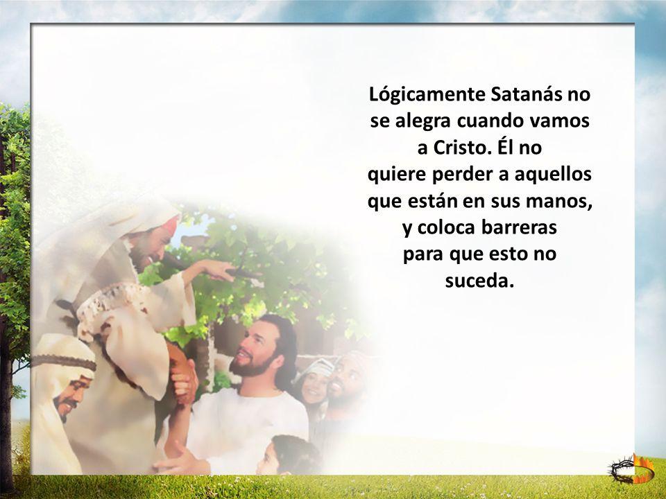 Lógicamente Satanás no se alegra cuando vamos a Cristo. Él no quiere perder a aquellos que están en sus manos, y coloca barreras para que esto no suce