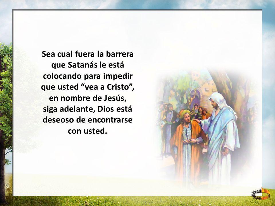 Sea cual fuera la barrera que Satanás le está colocando para impedir que usted vea a Cristo, en nombre de Jesús, siga adelante, Dios está deseoso de e