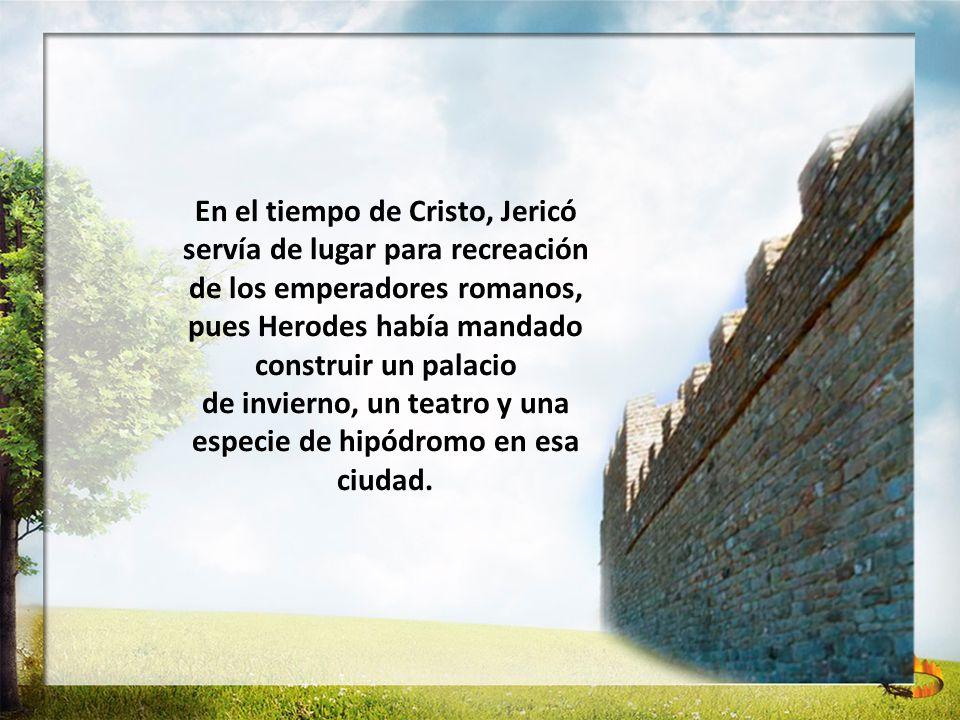 En el tiempo de Cristo, Jericó servía de lugar para recreación de los emperadores romanos, pues Herodes había mandado construir un palacio de invierno