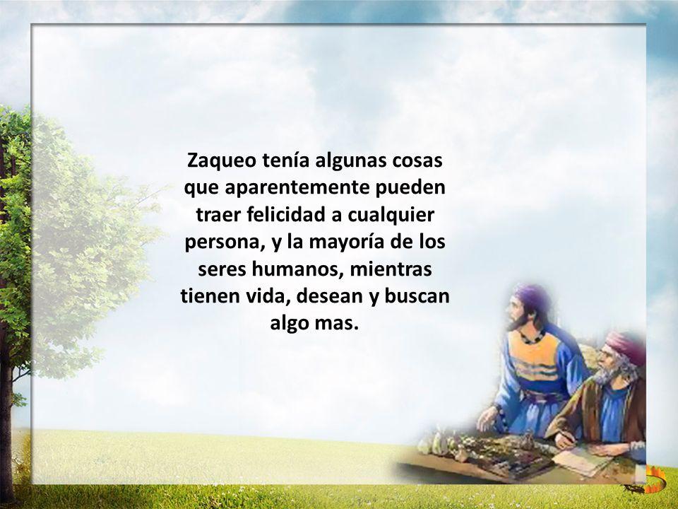 Zaqueo tenía algunas cosas que aparentemente pueden traer felicidad a cualquier persona, y la mayoría de los seres humanos, mientras tienen vida, dese