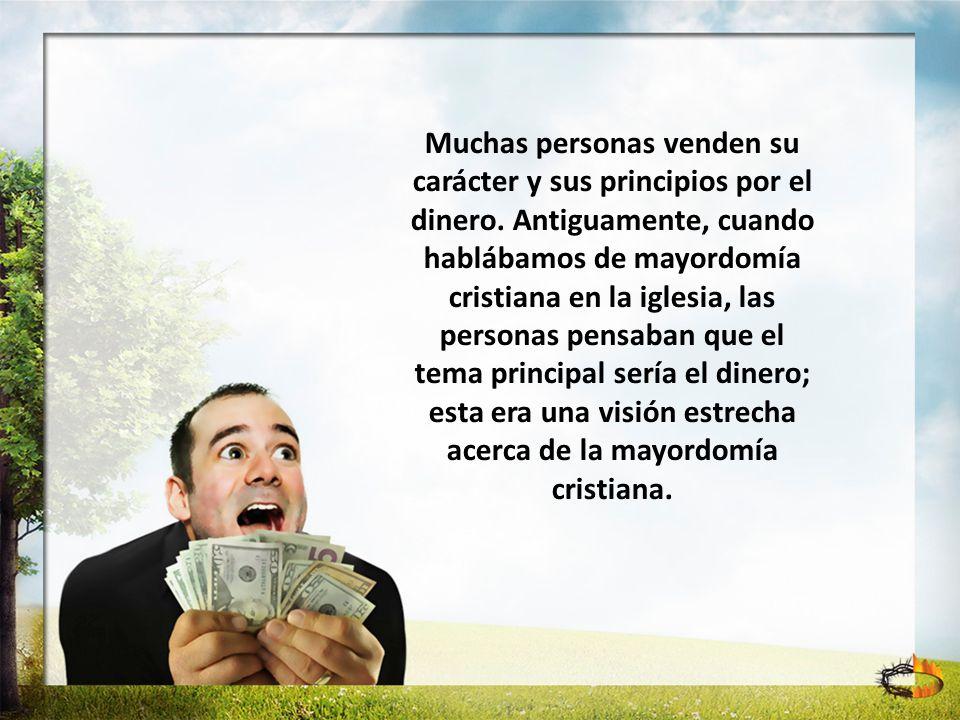 Muchas personas venden su carácter y sus principios por el dinero. Antiguamente, cuando hablábamos de mayordomía cristiana en la iglesia, las personas