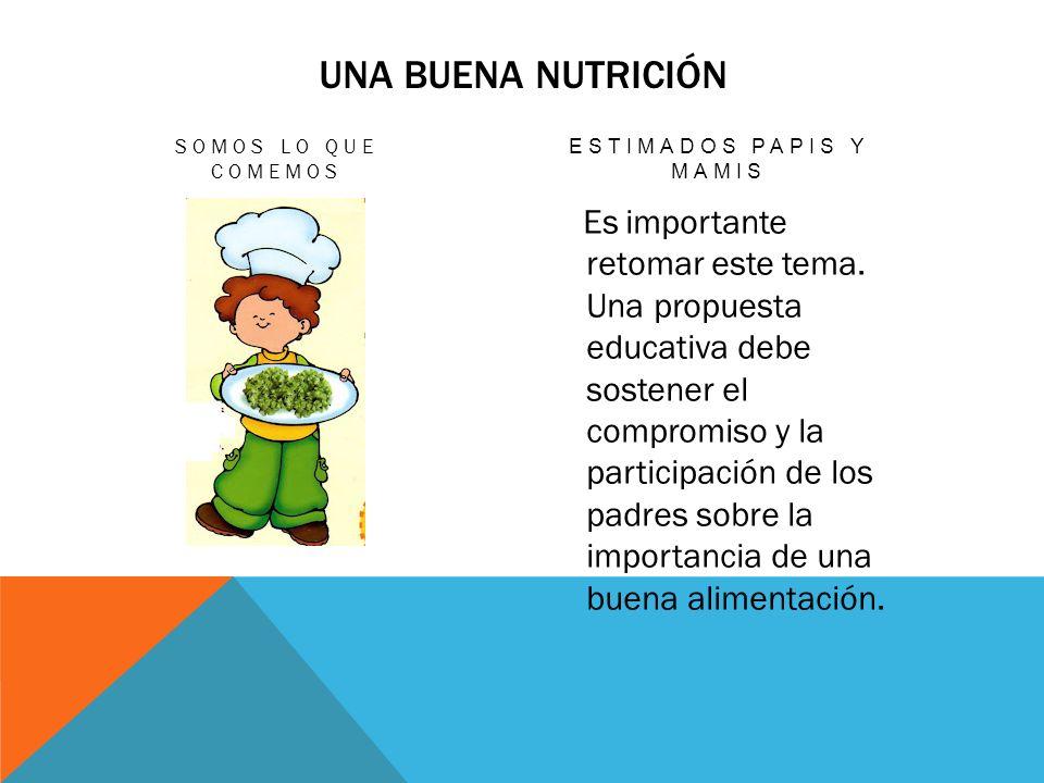 UNA BUENA NUTRICIÓN SOMOS LO QUE COMEMOS ESTIMADOS PAPIS Y MAMIS Es importante retomar este tema.