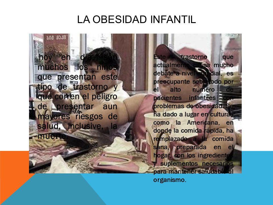 LA OBESIDAD INFANTIL hoy en día, son muchos los niños que presentan este tipo de trastorno y que corren el peligro de presentar aun mayores riesgos de salud, inclusive, la muerte.
