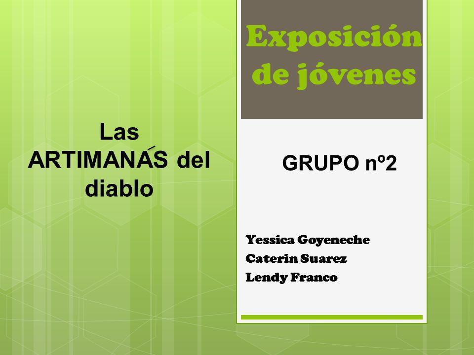 Exposición de jóvenes Yessica Goyeneche Caterin Suarez Lendy Franco GRUPO nº2 Las ARTIMANAS del diablo