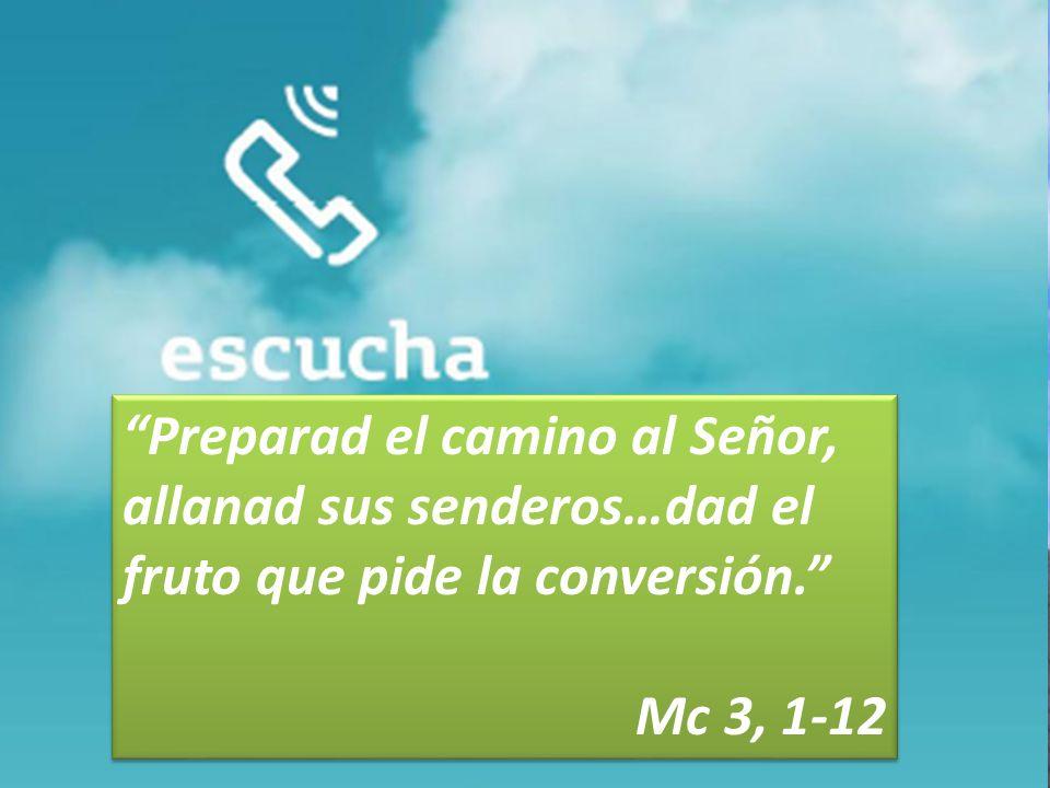 Preparad el camino al Señor, allanad sus senderos…dad el fruto que pide la conversión. Mc 3, 1-12 Preparad el camino al Señor, allanad sus senderos…da