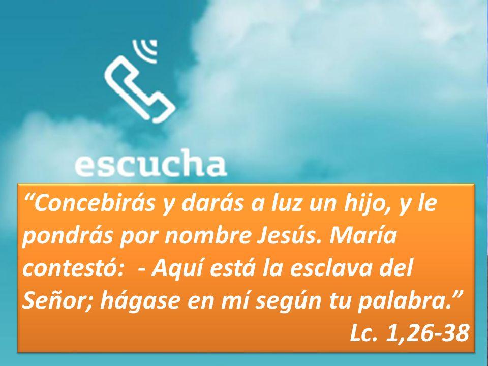 Concebirás y darás a luz un hijo, y le pondrás por nombre Jesús. María contestó: - Aquí está la esclava del Señor; hágase en mí según tu palabra. Lc.