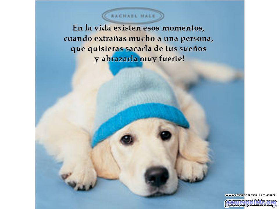 En la vida existen esos momentos, cuando extrañas mucho a una persona, que quisieras sacarla de tus sueños y abrazarla muy fuerte!
