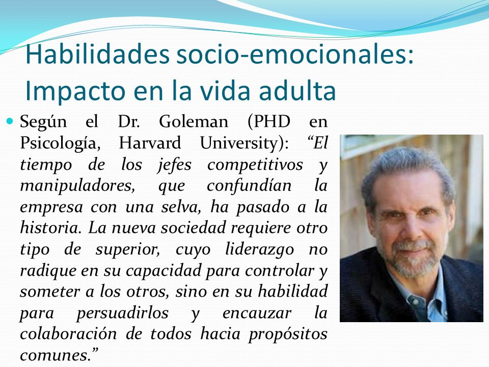 Habilidades socio-emocionales: Impacto en la vida adulta Según el Dr. Goleman (PHD en Psicología, Harvard University): El tiempo de los jefes competit