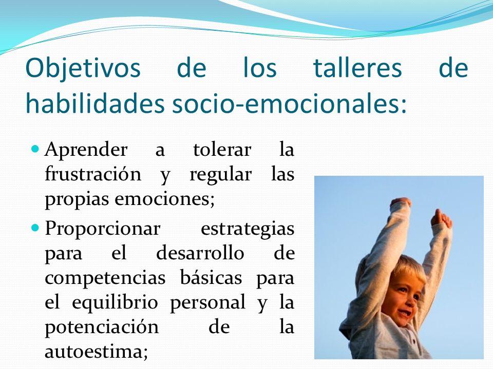 Objetivos de los talleres de habilidades socio-emocionales: Aprender a tolerar la frustración y regular las propias emociones; Proporcionar estrategia