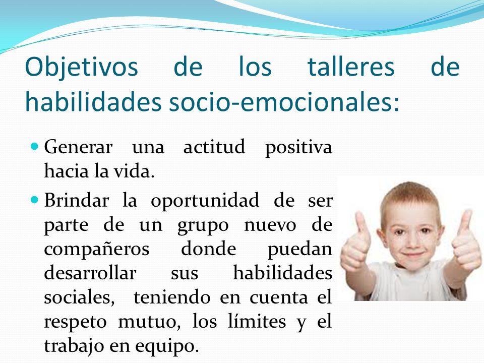 Objetivos de los talleres de habilidades socio-emocionales: Generar una actitud positiva hacia la vida. Brindar la oportunidad de ser parte de un grup