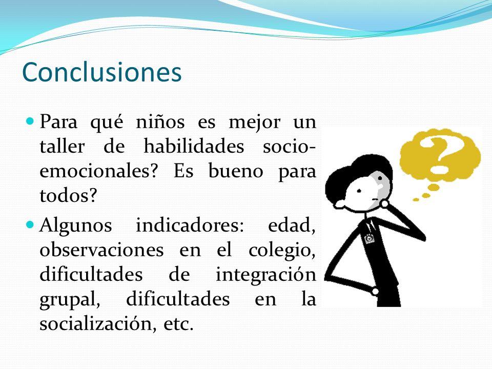 Conclusiones Para qué niños es mejor un taller de habilidades socio- emocionales? Es bueno para todos? Algunos indicadores: edad, observaciones en el