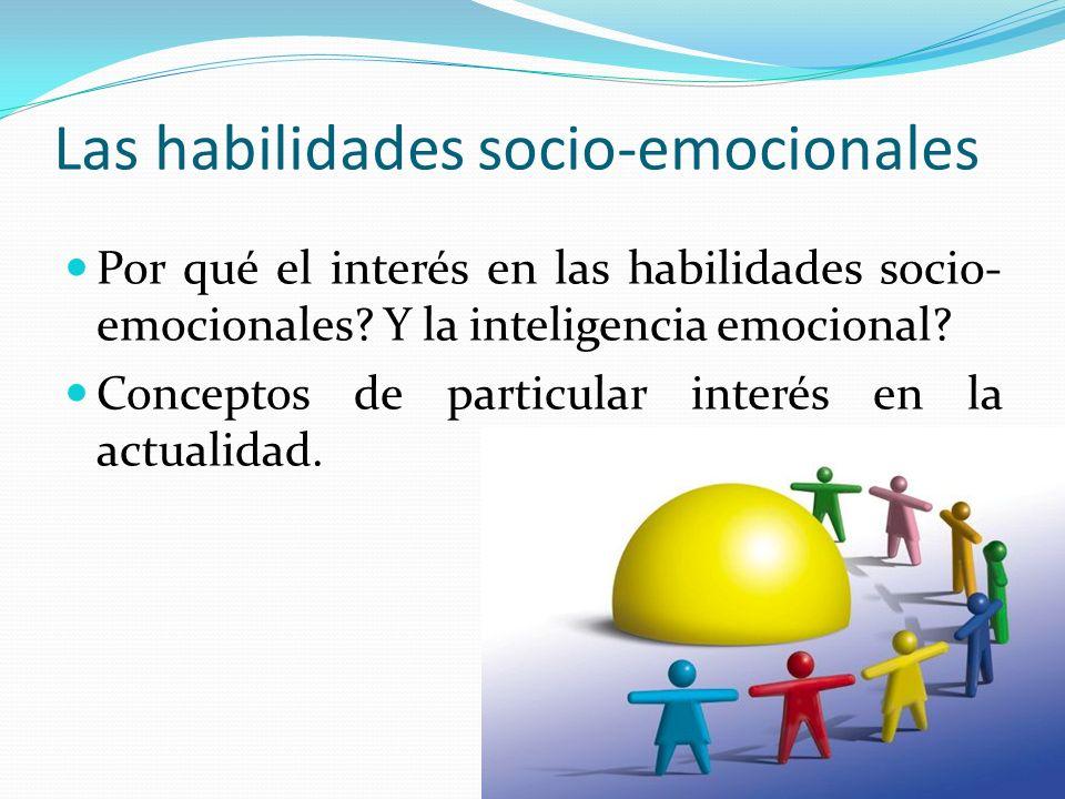 Las habilidades socio-emocionales Por qué el interés en las habilidades socio- emocionales? Y la inteligencia emocional? Conceptos de particular inter