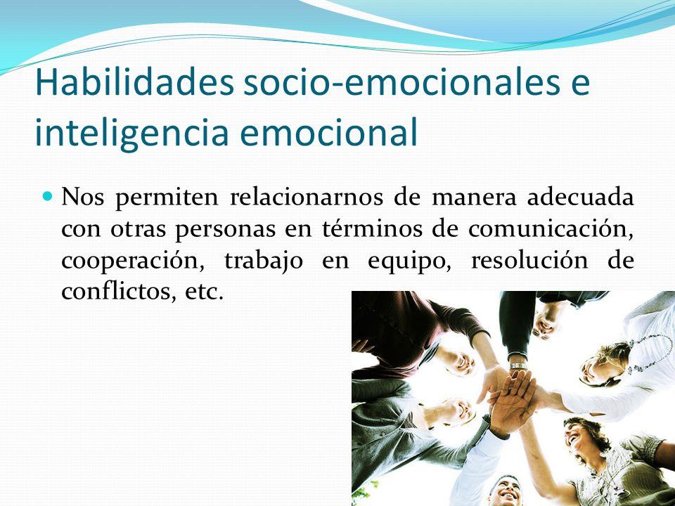 Habilidades socio-emocionales e inteligencia emocional Nos permiten relacionarnos de manera adecuada con otras personas en términos de comunicación, c