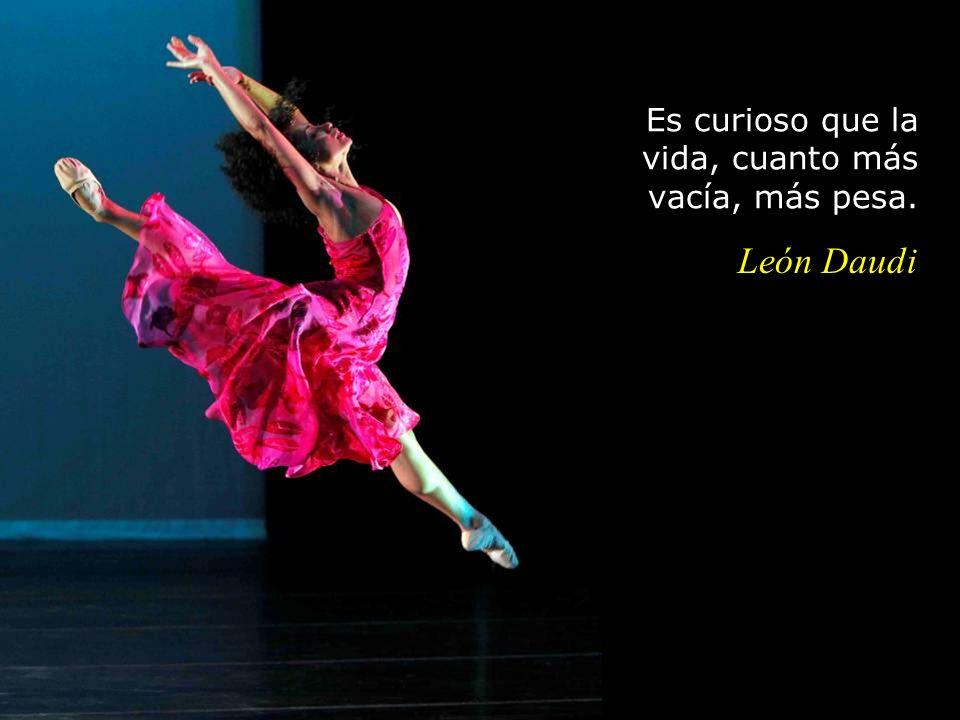Es curioso que la vida, cuanto más vacía, más pesa. León Daudi
