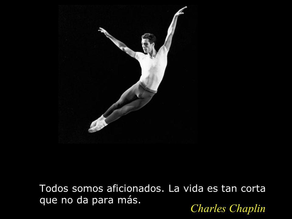 Todos somos aficionados. La vida es tan corta que no da para más. Charles Chaplin