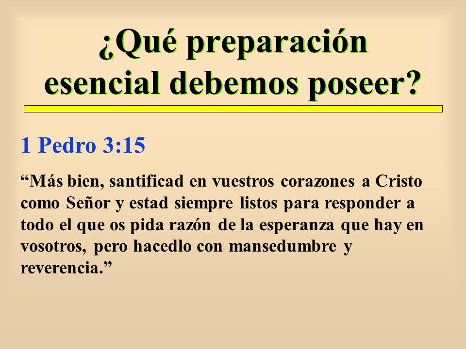 ¿Qué preparación esencial debemos poseer? 1 Pedro 3:15 Más bien, santificad en vuestros corazones a Cristo como Señor y estad siempre listos para resp
