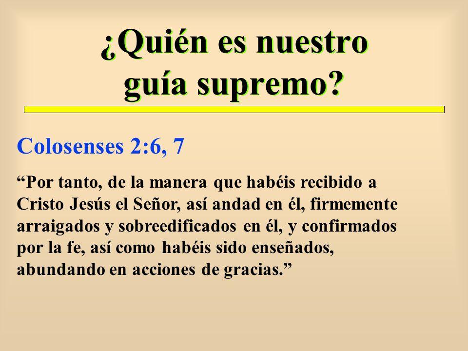 ¿Quién es nuestro guía supremo? Colosenses 2:6, 7 Por tanto, de la manera que habéis recibido a Cristo Jesús el Señor, así andad en él, firmemente arr