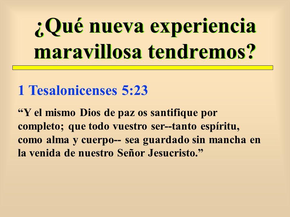 ¿Qué nueva experiencia maravillosa tendremos? 1 Tesalonicenses 5:23 Y el mismo Dios de paz os santifique por completo; que todo vuestro ser--tanto esp