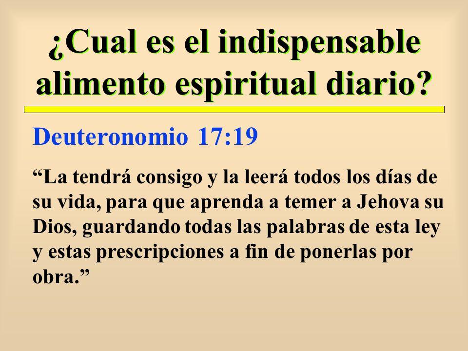 ¿Cual es el indispensable alimento espiritual diario? Deuteronomio 17:19 La tendrá consigo y la leerá todos los días de su vida, para que aprenda a te
