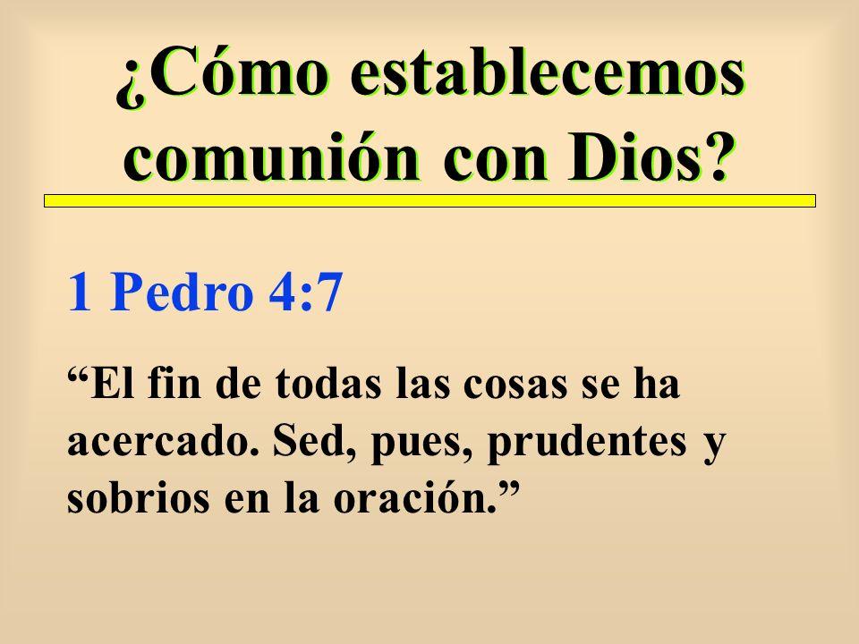 ¿Cómo establecemos comunión con Dios? 1 Pedro 4:7 El fin de todas las cosas se ha acercado. Sed, pues, prudentes y sobrios en la oración.