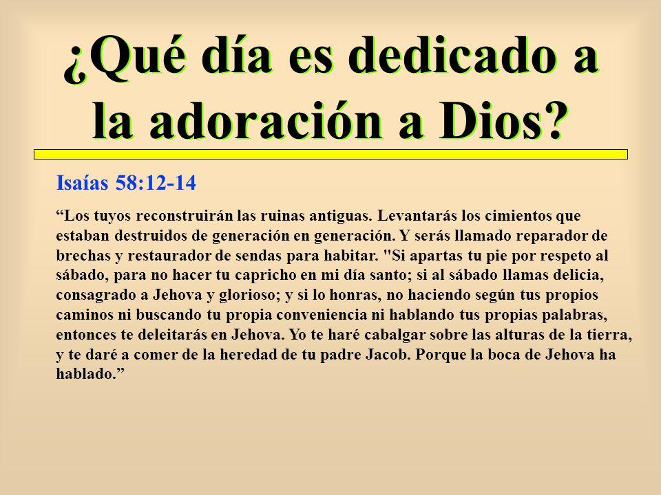 ¿Qué día es dedicado a la adoración a Dios? Isaías 58:12-14 Los tuyos reconstruirán las ruinas antiguas. Levantarás los cimientos que estaban destruid