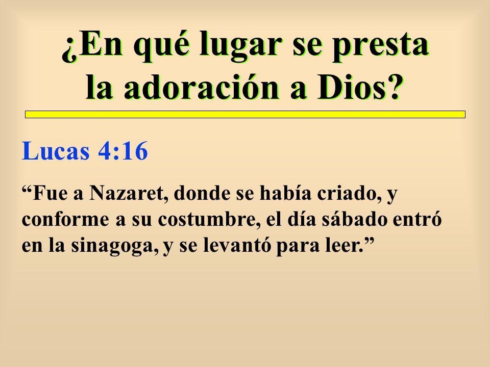 ¿En qué lugar se presta la adoración a Dios? Lucas 4:16 Fue a Nazaret, donde se había criado, y conforme a su costumbre, el día sábado entró en la sin