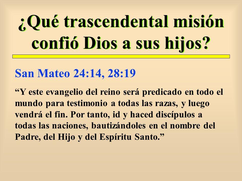 ¿Qué trascendental misión confió Dios a sus hijos? San Mateo 24:14, 28:19 Y este evangelio del reino será predicado en todo el mundo para testimonio a
