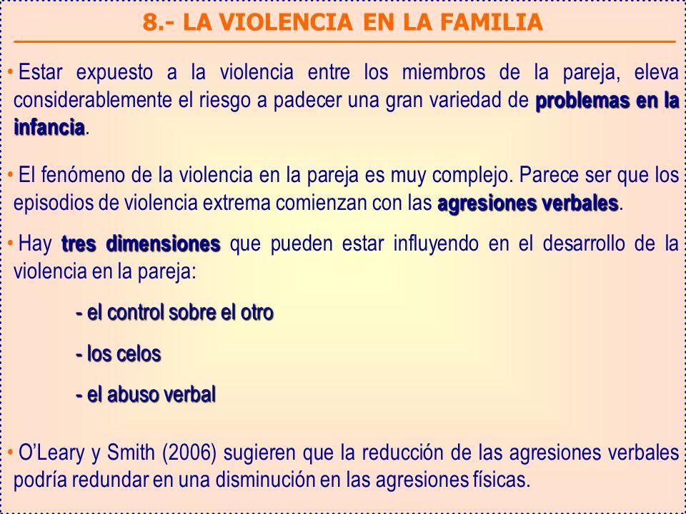 8.- LA VIOLENCIA EN LA FAMILIA problemas en la infancia Estar expuesto a la violencia entre los miembros de la pareja, eleva considerablemente el riesgo a padecer una gran variedad de problemas en la infancia.