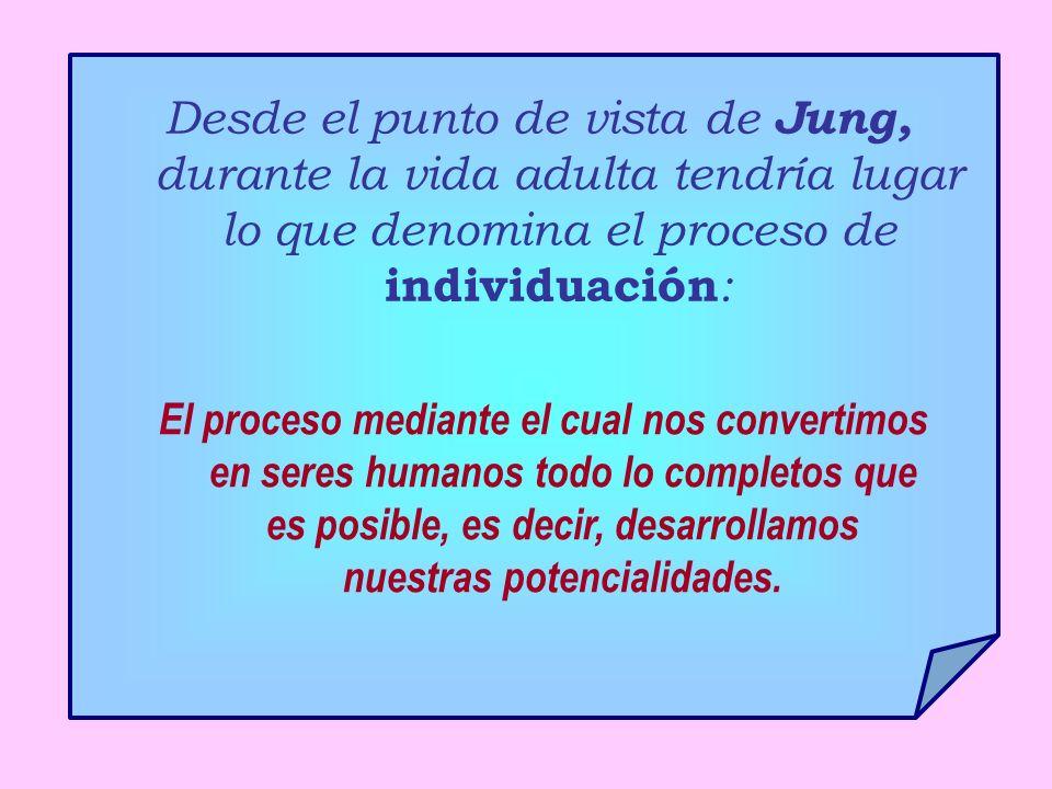 Desde el punto de vista de Jung, durante la vida adulta tendría lugar lo que denomina el proceso de individuación : El proceso mediante el cual nos convertimos en seres humanos todo lo completos que es posible, es decir, desarrollamos nuestras potencialidades.