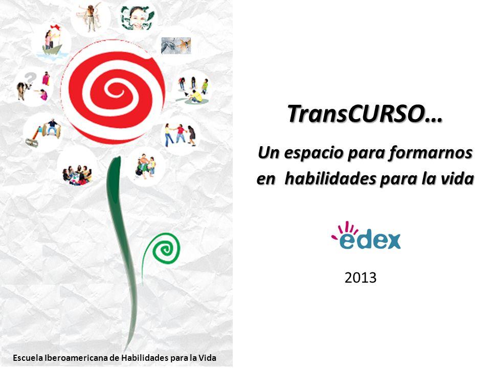 2013 TransCURSO… Un espacio para formarnos en habilidades para la vida Escuela Iberoamericana de Habilidades para la Vida