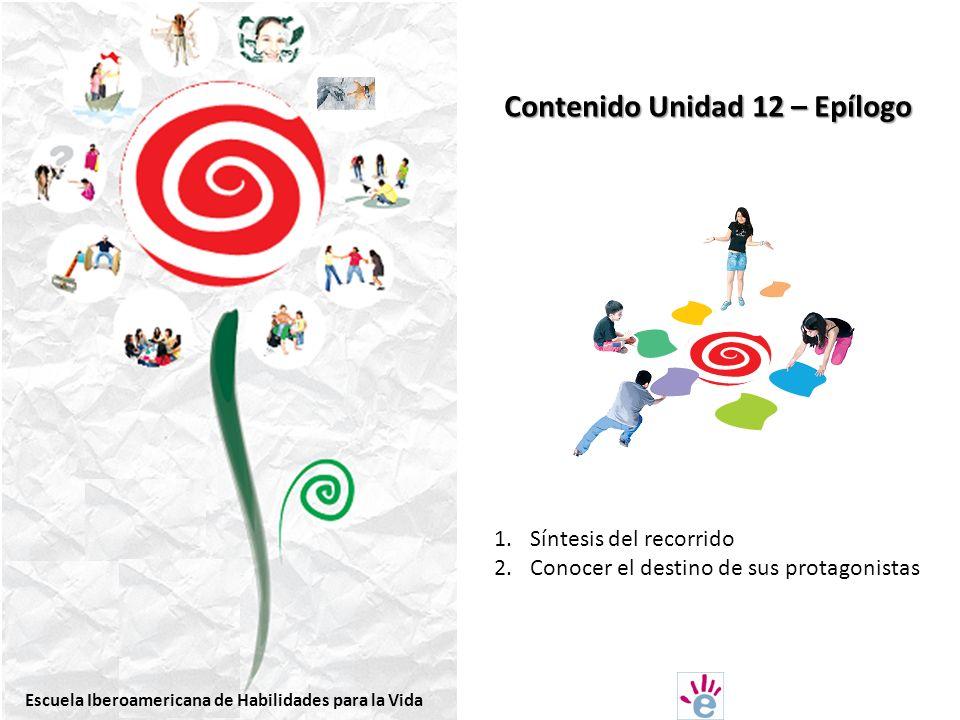 Contenido Unidad 12 – Epílogo 1.Síntesis del recorrido 2.Conocer el destino de sus protagonistas Escuela Iberoamericana de Habilidades para la Vida