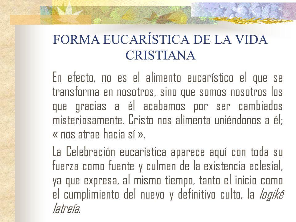 FORMA EUCARÍSTICA DE LA VIDA CRISTIANA En efecto, no es el alimento eucarístico el que se transforma en nosotros, sino que somos nosotros los que grac
