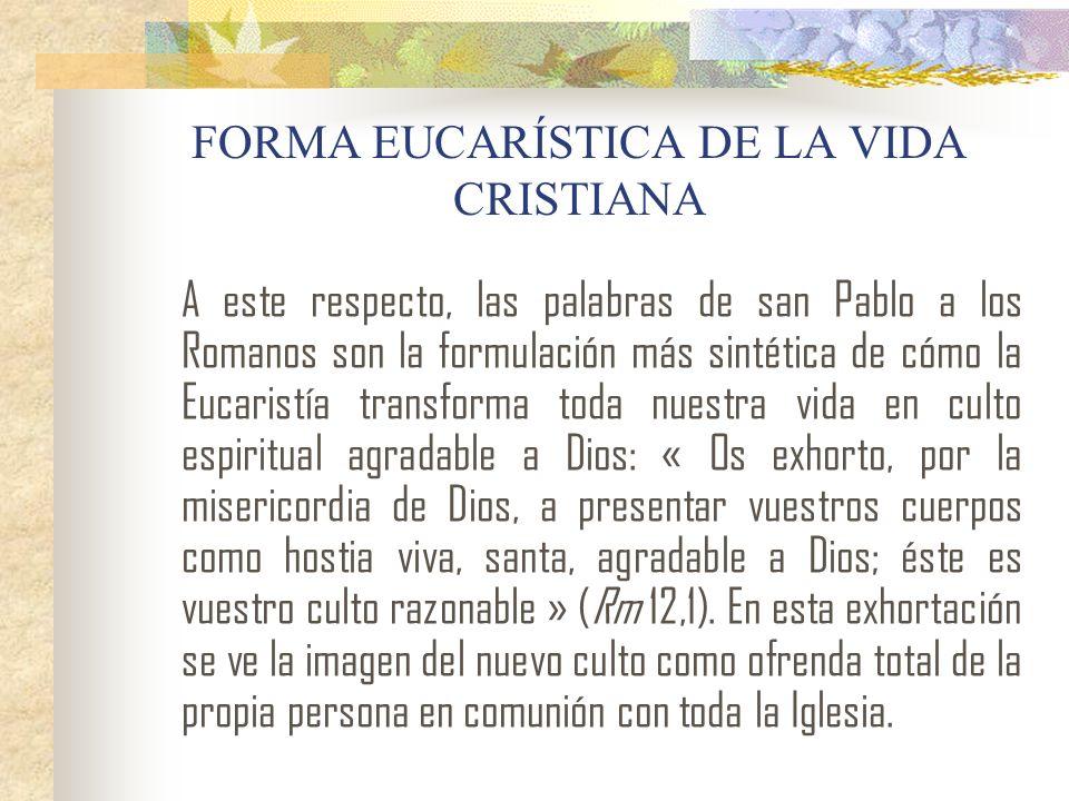 FORMA EUCARÍSTICA DE LA VIDA CRISTIANA A este respecto, las palabras de san Pablo a los Romanos son la formulación más sintética de cómo la Eucaristía