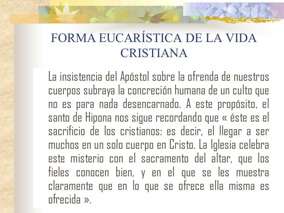 FORMA EUCARÍSTICA DE LA VIDA CRISTIANA La insistencia del Apóstol sobre la ofrenda de nuestros cuerpos subraya la concreción humana de un culto que no