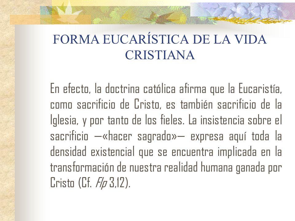 FORMA EUCARÍSTICA DE LA VIDA CRISTIANA En efecto, la doctrina católica afirma que la Eucaristía, como sacrificio de Cristo, es también sacrificio de l