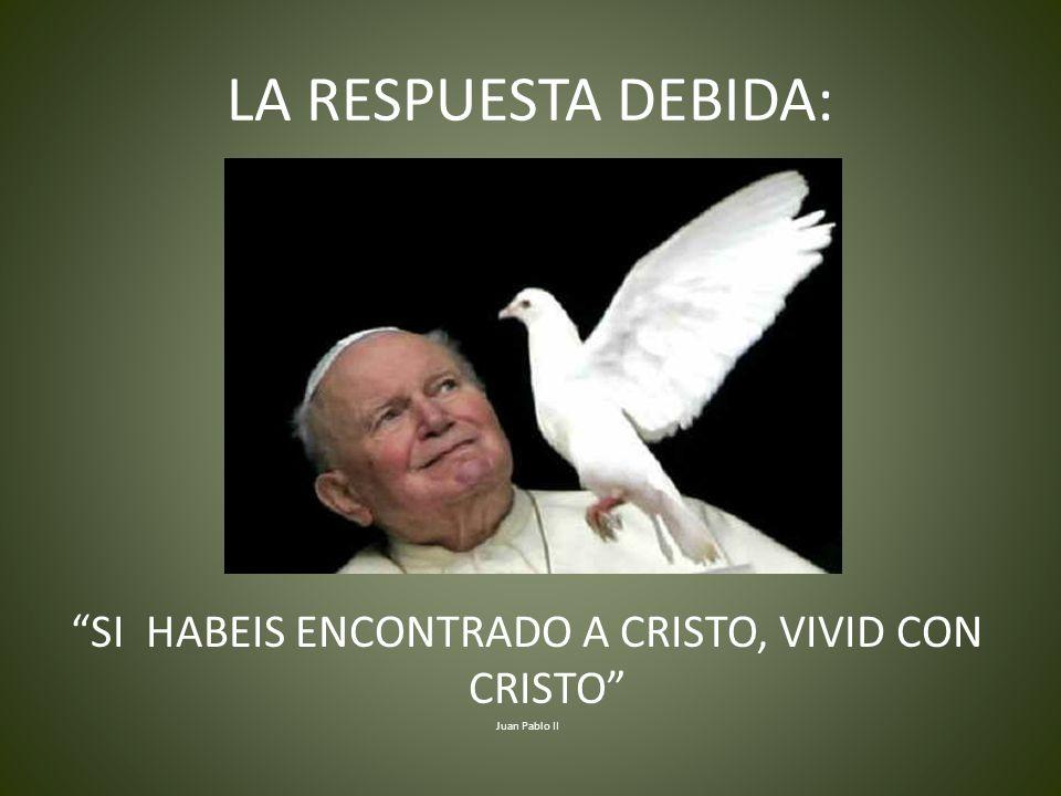 LA RESPUESTA DEBIDA: SI HABEIS ENCONTRADO A CRISTO, VIVID CON CRISTO Juan Pablo II