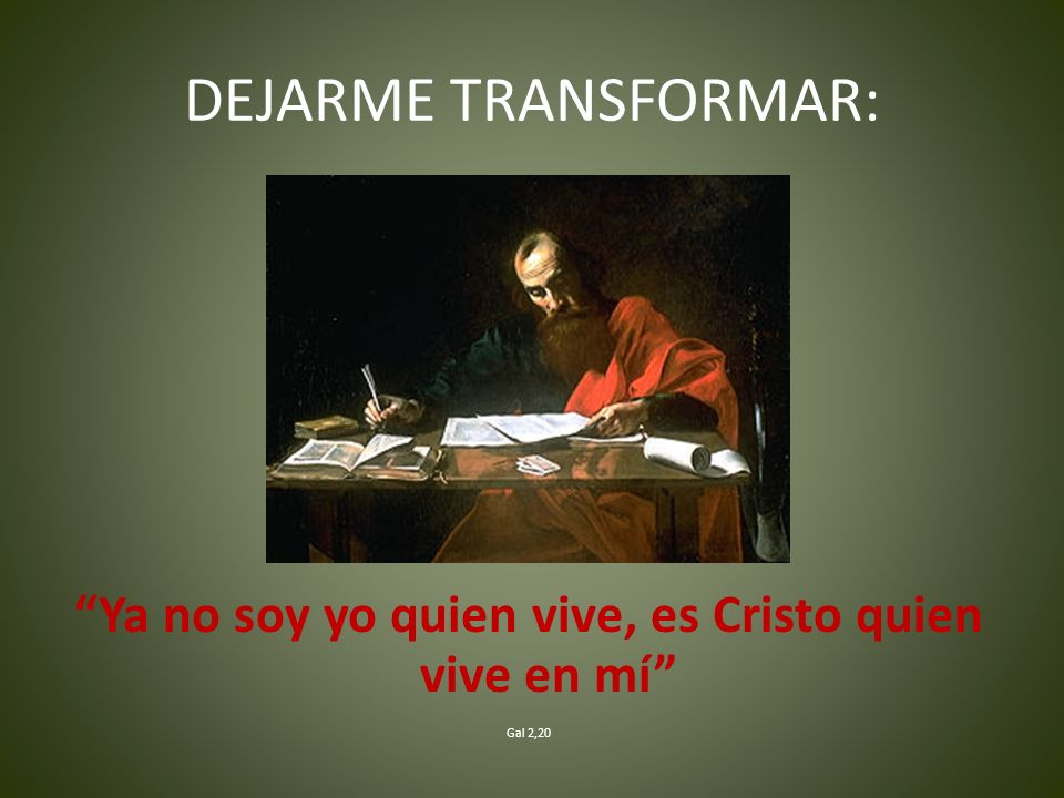 DEJARME TRANSFORMAR: Ya no soy yo quien vive, es Cristo quien vive en mí Gal 2,20
