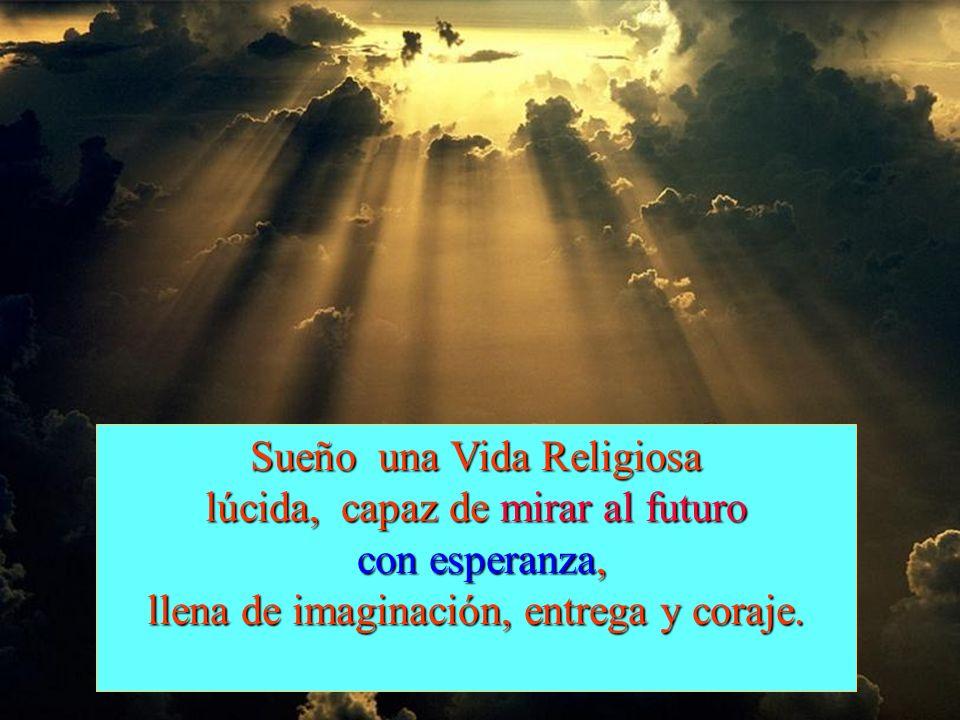 Sueño una Vida Religiosa lúcida, capaz de mirar al futuro con esperanza, con esperanza, llena de imaginación, entrega y coraje.