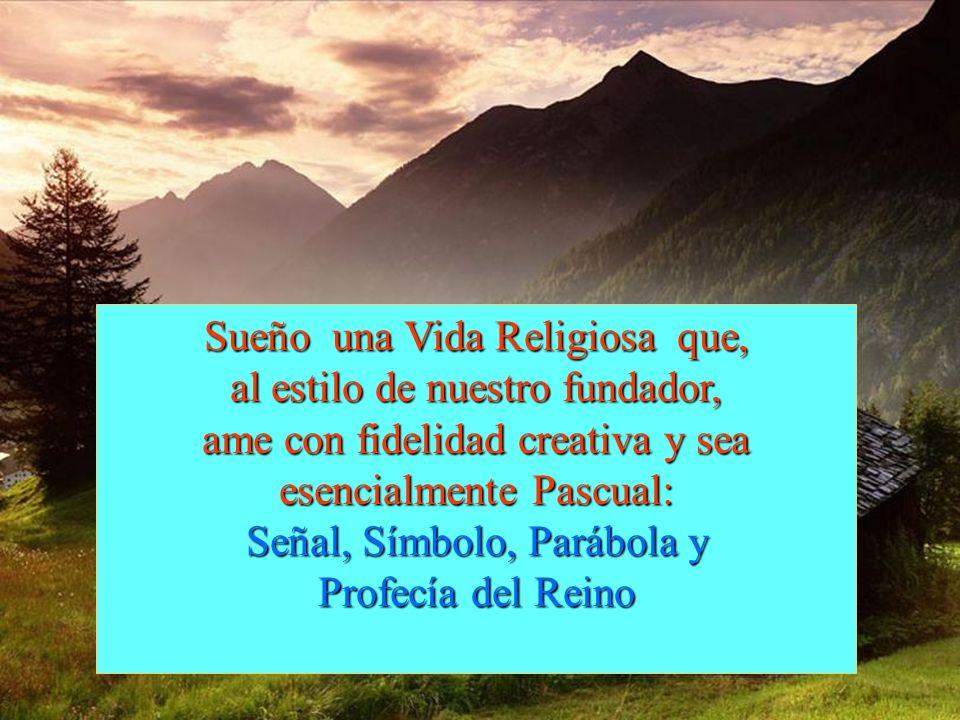 Sueño una Vida Religiosa que, al estilo de nuestro fundador, ame con fidelidad creativa y sea esencialmente Pascual: Señal, Símbolo, Parábola y Profecía del Reino