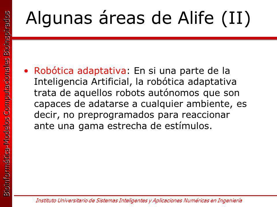 Bioinformática-Modelos Computacionales Bioinspirados Bioinformática-Modelos Computacionales Bioinspirados Instituto Universitario de Sistemas Inteligentes y Aplicaciones Numéricas en Ingeniería Algunas áreas de Alife (II) Robótica adaptativa: En si una parte de la Inteligencia Artificial, la robótica adaptativa trata de aquellos robots autónomos que son capaces de adatarse a cualquier ambiente, es decir, no preprogramados para reaccionar ante una gama estrecha de estímulos.