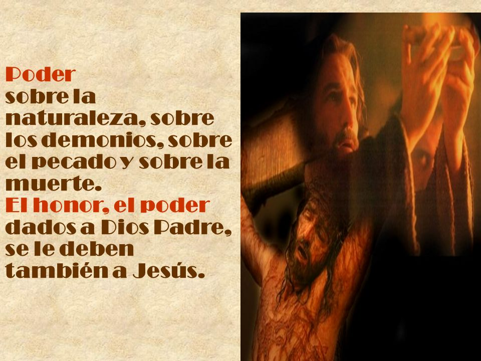 Poder sobre la naturaleza, sobre los demonios, sobre el pecado y sobre la muerte. El honor, el poder dados a Dios Padre, se le deben también a Jesús.
