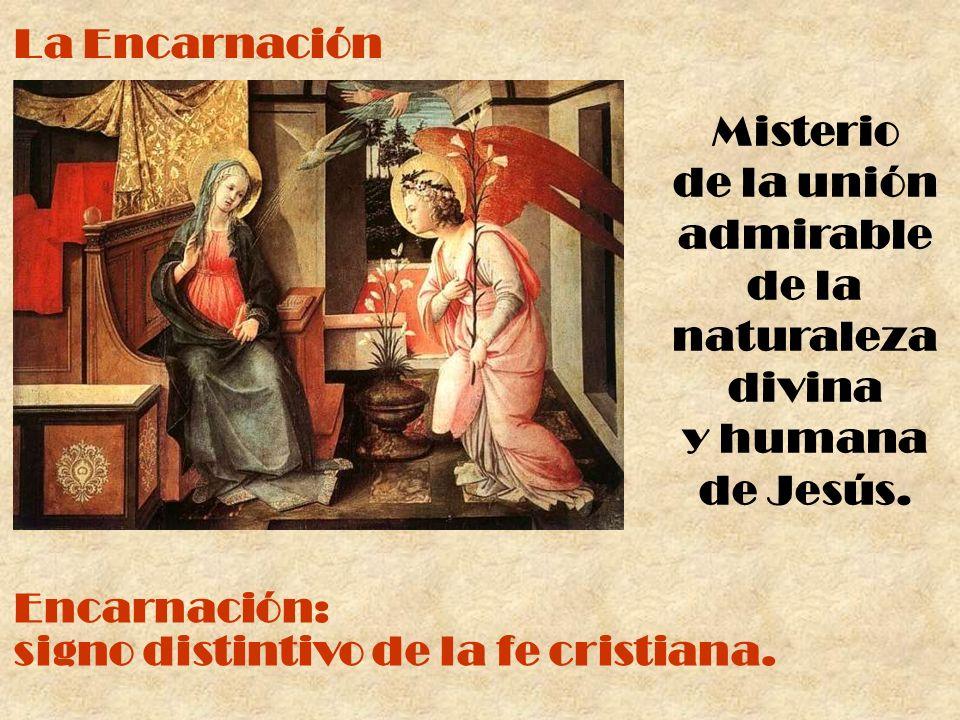 La Encarnación Misterio de la unión admirable de la naturaleza divina y humana de Jesús. Encarnación: signo distintivo de la fe cristiana.