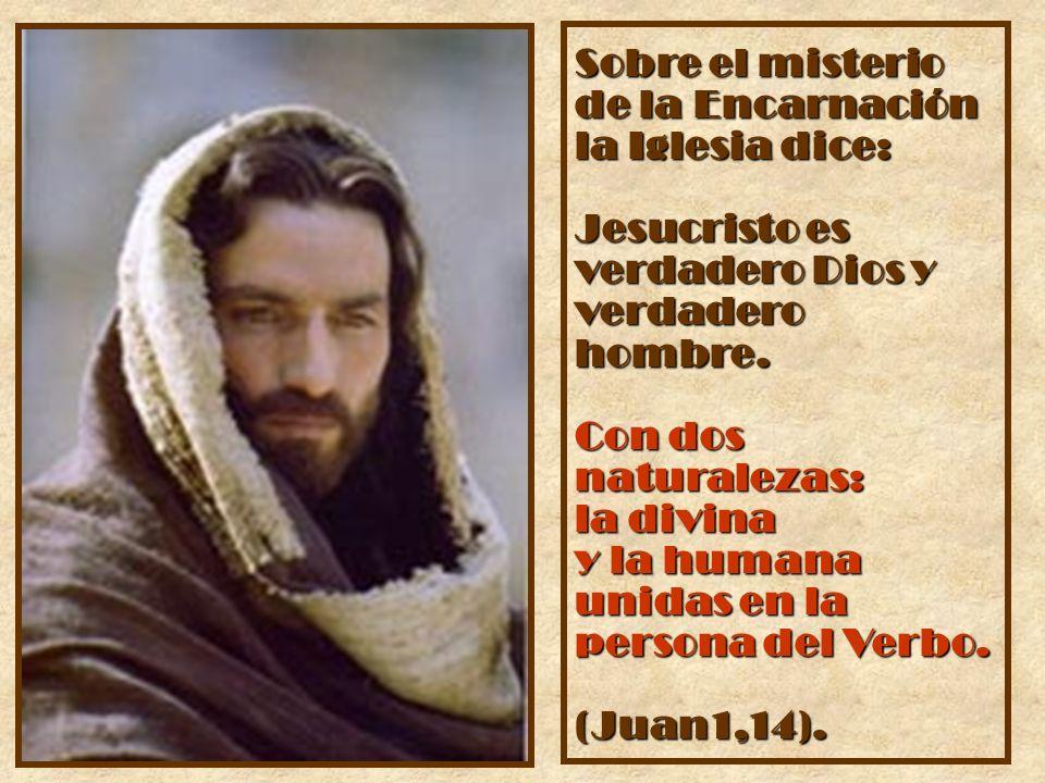 Sobre el misterio de la Encarnación la Iglesia dice: Jesucristo es verdadero Dios y verdadero hombre. Con dos naturalezas: la divina y la humana unida