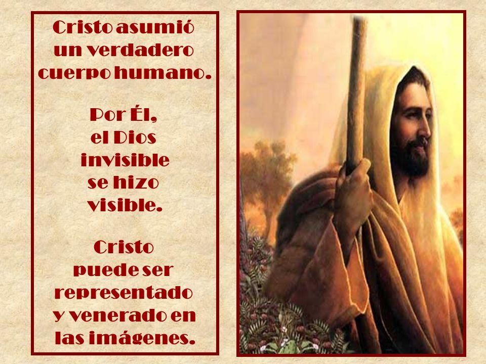 Cristo asumió un verdadero cuerpo humano. Por Él, el Dios invisible se hizo visible. Cristo puede ser representado y venerado en las imágenes.
