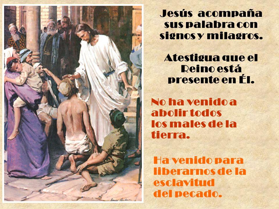 Jesús acompaña sus palabra con signos y milagros. Atestigua que el Reino está presente en Él. No ha venido a abolir todos los males de la tierra. Ha v
