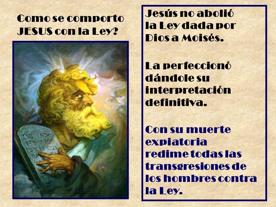 Jesús no abolió la Ley dada por Dios a Moisés. La perfeccionó dándole su interpretación definitiva. Con su muerte expiatoria redime todas las transgre
