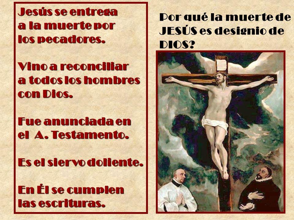 Jesús se entrega a la muerte por los pecadores. Vino a reconciliar a todos los hombres con Dios. Fue anunciada en el A. Testamento. Es el siervo dolie