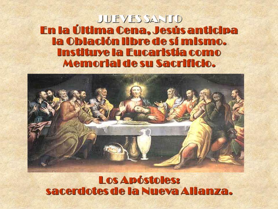 JUEVES SANTO En la Última Cena, Jesús anticipa la Oblación libre de sí mismo. Instituye la Eucaristía como Memorial de su Sacrificio. Los Apóstoles: s