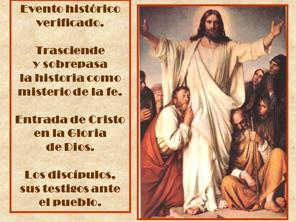 Evento histórico verificado. Trasciende y sobrepasa la historia como misterio de la fe. Entrada de Cristo en la Gloria de Dios. Los discípulos, sus te