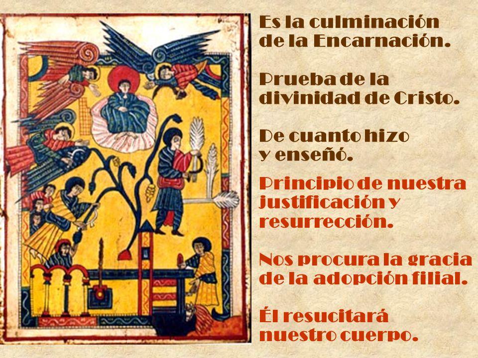 Es la culminación de la Encarnación. Prueba de la divinidad de Cristo. De cuanto hizo y enseñó. Principio de nuestra justificación y resurrección. Nos